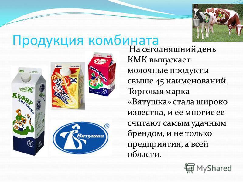 Продукция комбината На сегодняшний день КМК выпускает молочные продукты свыше 45 наименований. Торговая марка «Вятушка» стала широко известна, и ее многие ее считают самым удачным брендом, и не только предприятия, а всей области.