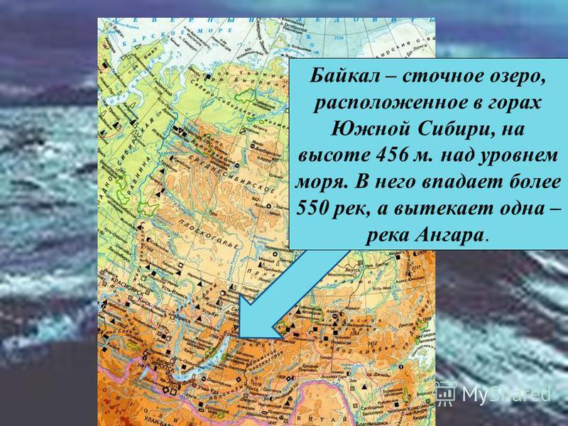 Байкал – сточное озеро, расположенное в горах Южной Сибири, на высоте 456 м. над уровнем моря. В него впадает более 550 рек, а вытекает одна – река Ангара.