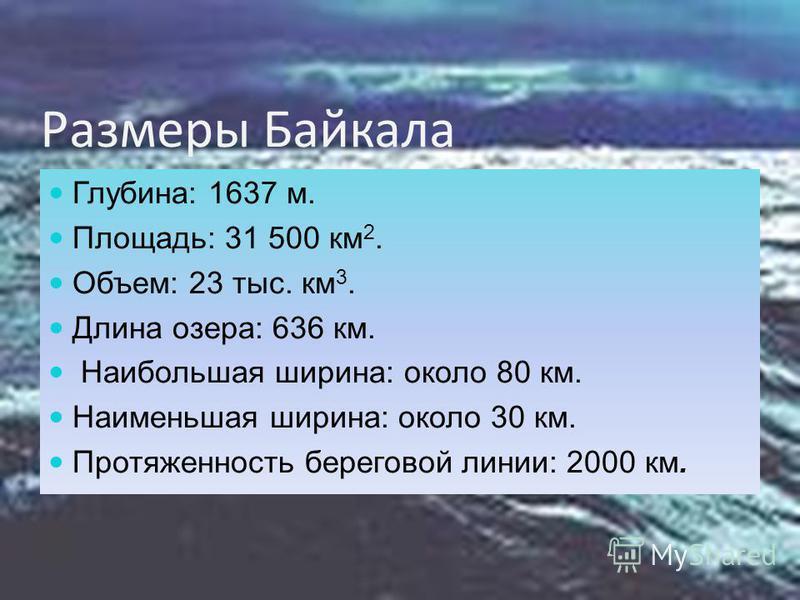 Размеры Байкала Глубина: 1637 м. Площадь: 31 500 км 2. Объем: 23 тыс. км 3. Длина озера: 636 км. Наибольшая ширина: около 80 км. Наименьшая ширина: около 30 км. Протяженность береговой линии: 2000 км.