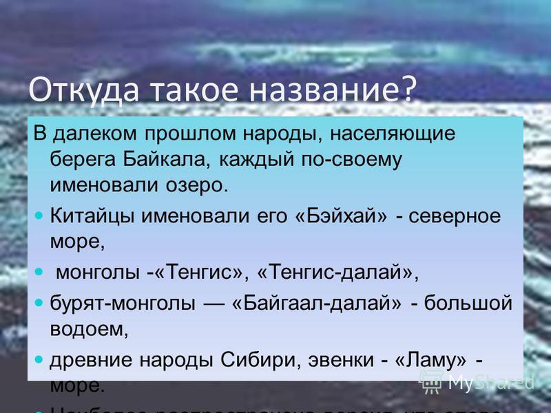 Откуда такое название? В далеком прошлом народы, населяющие берега Байкала, каждый по-своему именовали озеро. Китайцы именовали его «Бэйхай» - северное море, монголы -«Тенгис», «Тенгис-делай», бурят-монголы «Байгаал-делай» - большой водоем, древние н