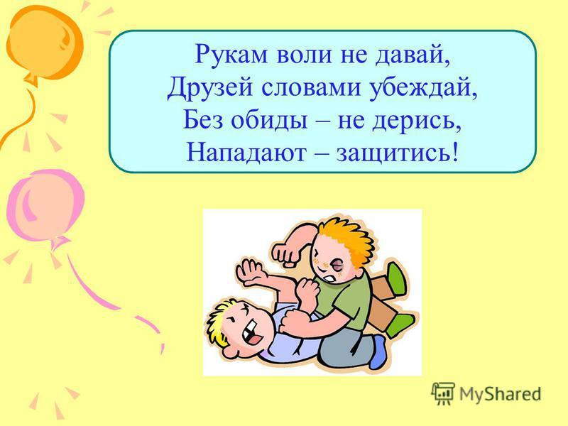 Рукам воли не давай, Друзей словами убеждай, Без обиды – не дерись, Нападают – защитись!