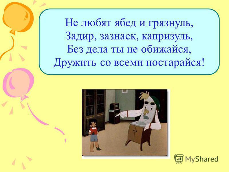 Не любят ябед и грязнуль, Задир, зазнаек, капризуль, Без дела ты не обижайся, Дружить со всеми постарайся!