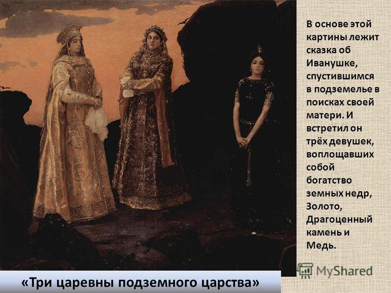 «Три царевны подземного царства» В основе этой картины лежит сказка об Иванушке, спустившимся в подземелье в поисках своей матери. И встретил он трёх девушек, воплощавших собой богатство земных недр, Золото, Драгоценный камень и Медь.