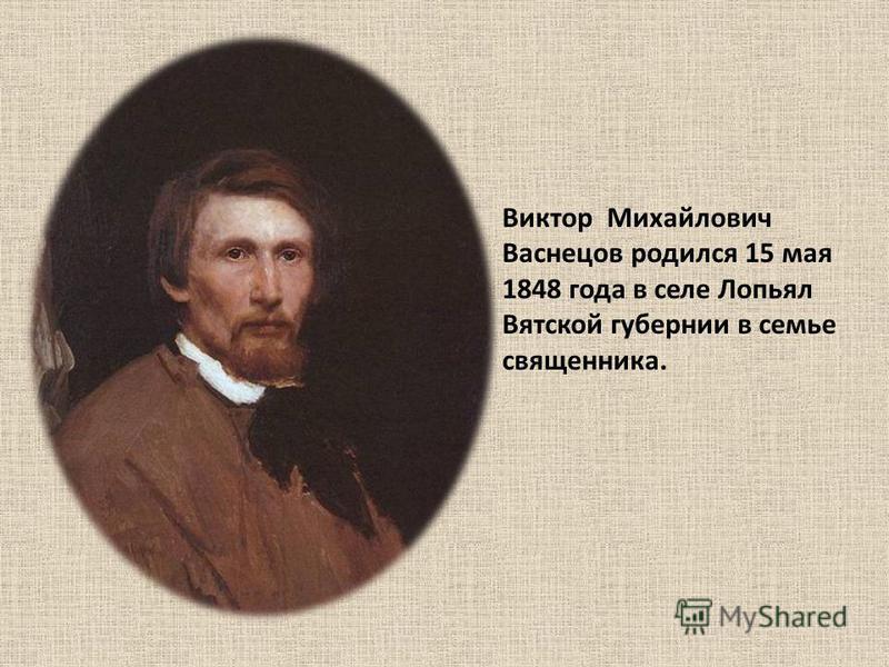 Виктор Михайлович Васнецов родился 15 мая 1848 года в селе Лопьял Вятской губернии в семье священника.