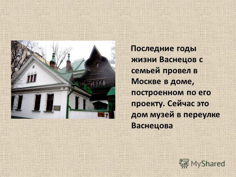 Последние годы жизни Васнецов с семьей провел в Москве в доме, построенном по его проекту. Сейчас это дом музей в переулке Васнецова
