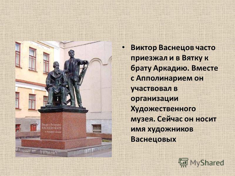 Виктор Васнецов часто приезжал и в Вятку к брату Аркадию. Вместе с Апполинарием он участвовал в организации Художественного музея. Сейчас он носит имя художников Васнецовых