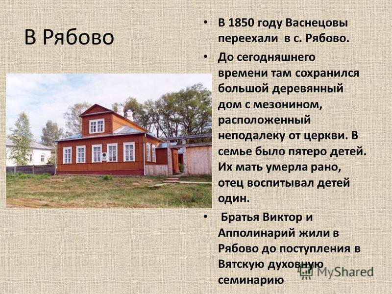В Рябово В 1850 году Васнецовы переехали в с. Рябово. До сегодняшнего времени там сохранился большой деревянный дом с мезонином, расположенный неподалеку от церкви. В семье было пятеро детей. Их мать умерла рано, отец воспитывал детей один. Братья Ви