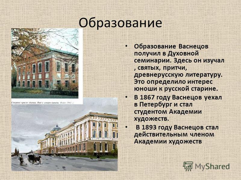 Образование Образование Васнецов получил в Духовной семинарии. Здесь он изучал, святых, притчи, древнерусскую литературу. Это определило интерес юноши к русской старине. В 1867 году Васнецов уехал в Петербург и стал студентом Академии художеств. В 18