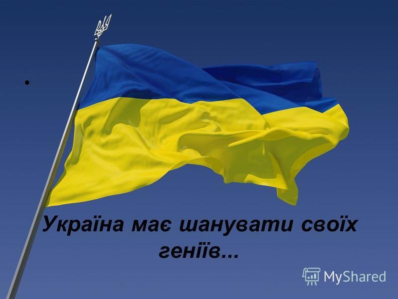 Україна має шанувати своїх геніїв...