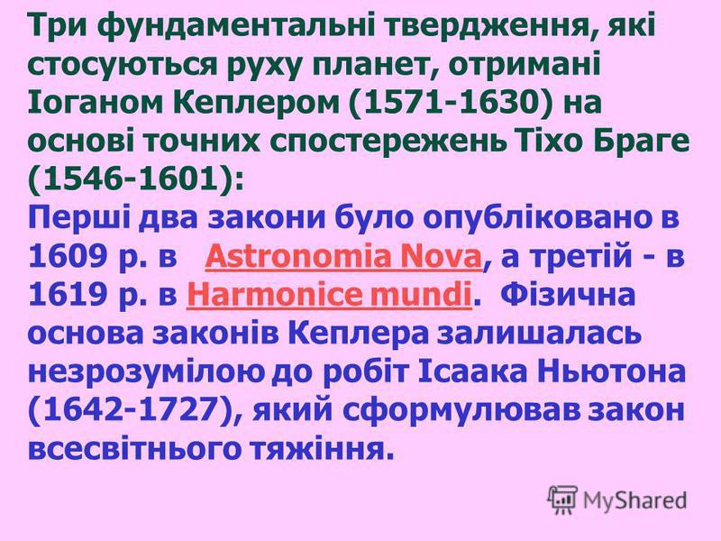 Три фундаментальні твердження, які стосуються руху планет, отримані Іоганом Кеплером (1571-1630) на основі точних спостережень Тіхо Браге (1546-1601): Перші два закони було опубліковано в 1609 р. в Astronomia Nova, а третій - в 1619 р. в Harmonice mu