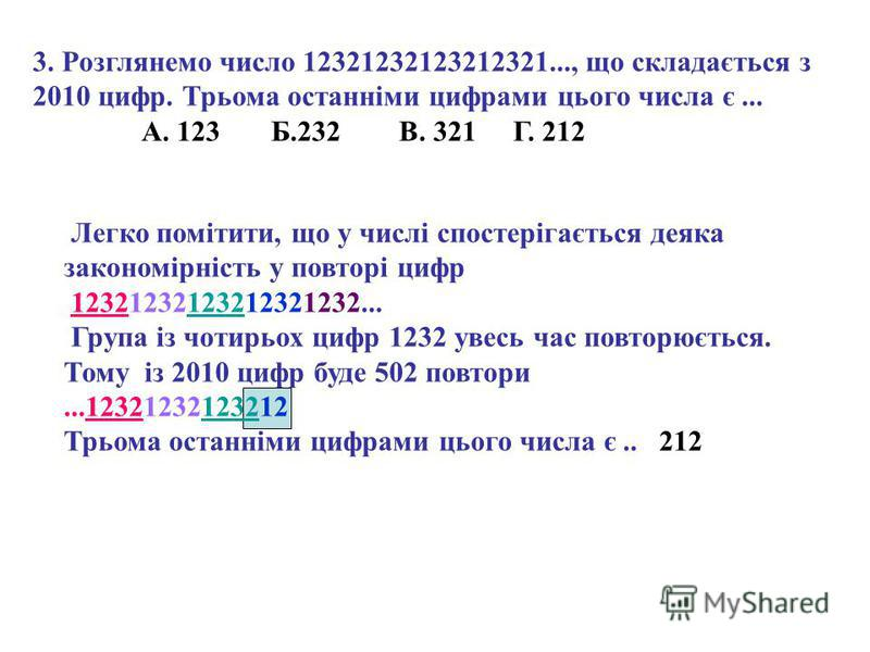 3. Розглянемо число 12321232123212321..., що складається з 2010 цифр. Трьома останніми цифрами цього числа є... А. 123 Б.232 В. 321 Г. 212 Легко помітити, що у числі спостерігається деяка закономірність у повторі цифр 12321232123212321232... Група із