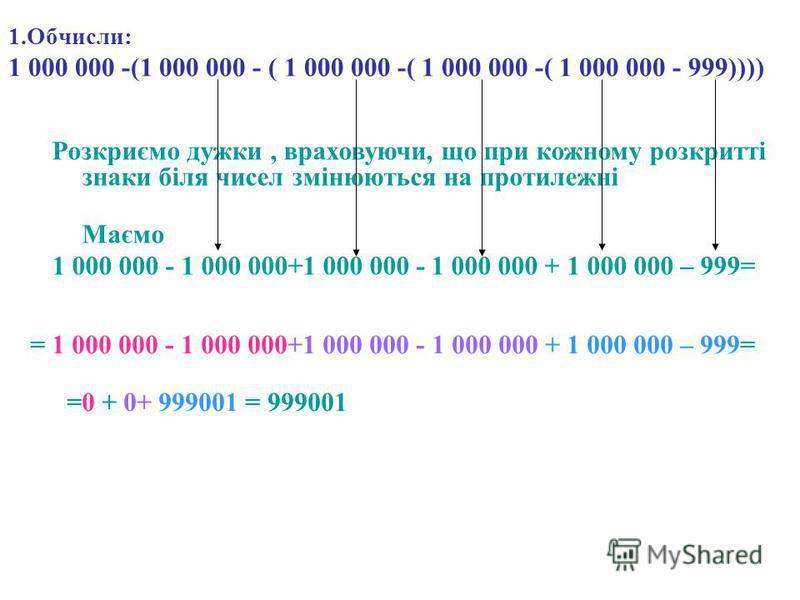 1.Обчисли: 1 000 000 -(1 000 000 - ( 1 000 000 -( 1 000 000 -( 1 000 000 - 999)))) Розкриємо дужки, враховуючи, що при кожному розкритті знаки біля чисел змінюються на протилежні Маємо 1 000 000 - 1 000 000+1 000 000 - 1 000 000 + 1 000 000 – 999= =