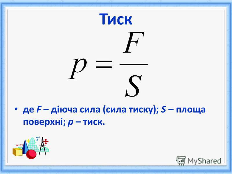 де F – діюча сила (сила тиску); S – площа поверхні; р – тиск. Тиск