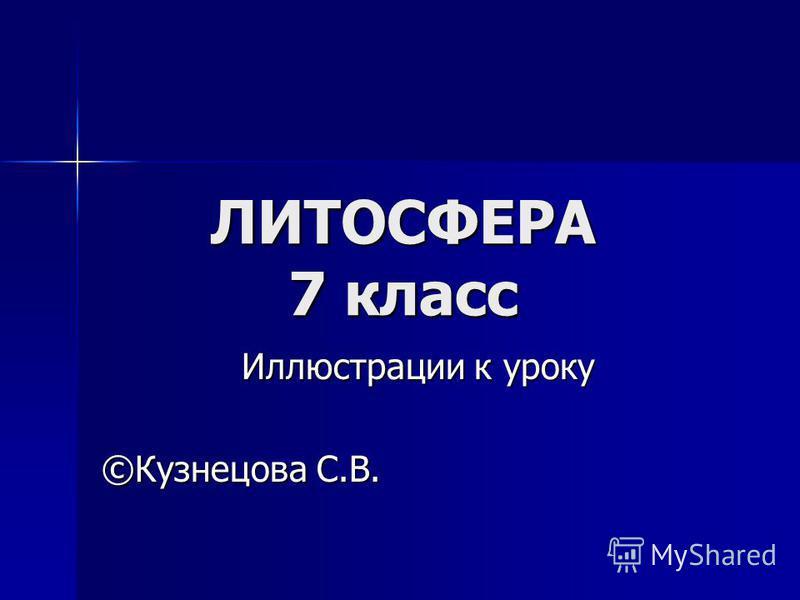 ЛИТОСФЕРА 7 класс Иллюстрации к уроку Иллюстрации к уроку ©Кузнецова С.В.
