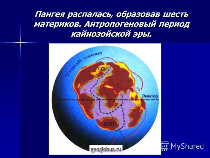 Пангея распалась, образовав шесть материков. Антропогеновый период кайнозойской эры.