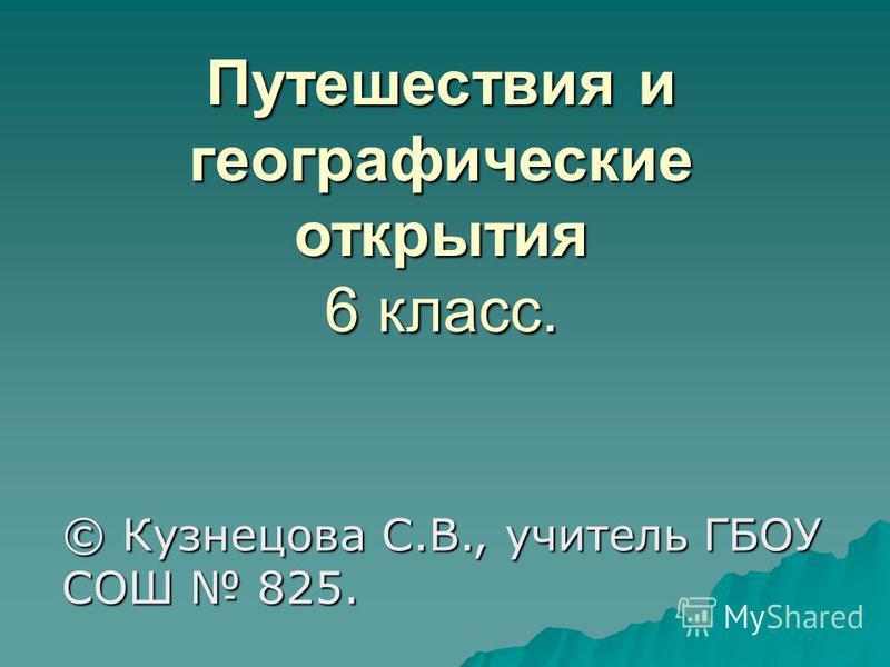 Путешествия и географические открытия 6 класс. © Кузнецова С.В., учитель ГБОУ СОШ 825.