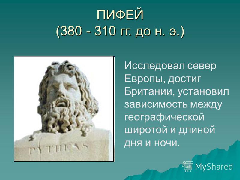 ПИФЕЙ (380 - 310 гг. до н. э.) Исследовал север Европы, достиг Британии, установил зависимость между географической широтой и длиной дня и ночи.