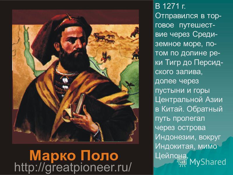 Марко Поло В 1271 г. Отправился в торговое путешествие через Среди- земное море, по- том по долине ре- ки Тигр до Персид- ского залива, долее через пустыни и горы Центральной Азии в Китай. Обратный путь пролегал через острова Индонезии, вокруг Индоки