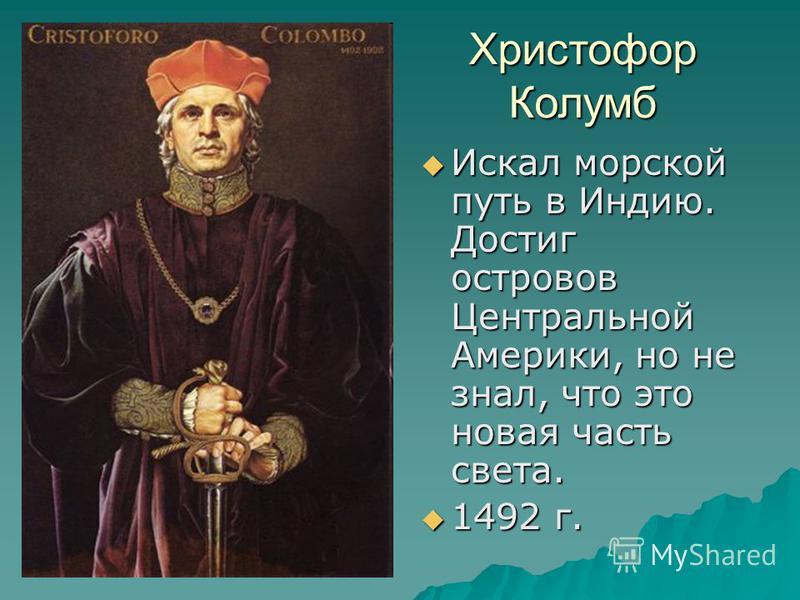 Христофор Колумб Искал морской путь в Индию. Достиг островов Центральной Америки, но не знал, что это новая часть света. Искал морской путь в Индию. Достиг островов Центральной Америки, но не знал, что это новая часть света. 1492 г. 1492 г.