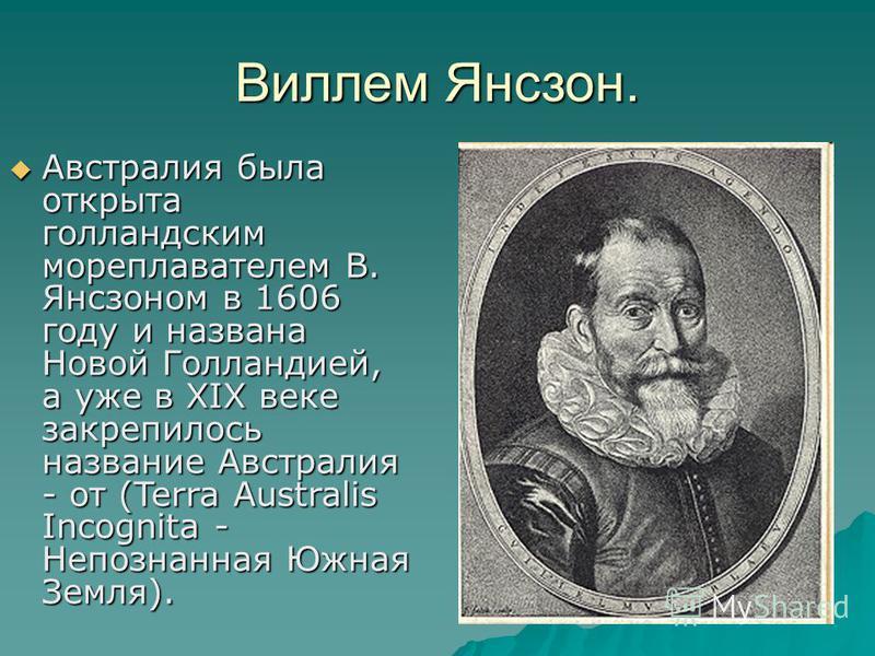 Виллем Янсзон. Австралия была открыта голландским мореплавателем В. Янсзоном в 1606 году и названа Новой Голландией, а уже в XIX веке закрепилось название Австралия - от (Terra Australis Incоgnita - Непознанная Южная Земля). Австралия была открыта го