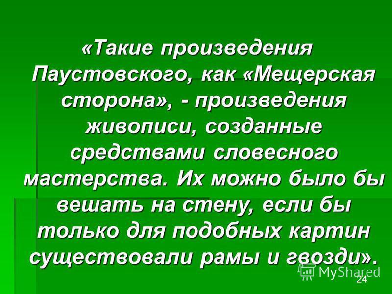 «Такие произведения Паустовского, как «Мещерская сторона», - произведения живописи, созданные средствами словесного мастерства. Их можно было бы вешать на стену, если бы только для подобных картин существовали рамы и гвозди». 24