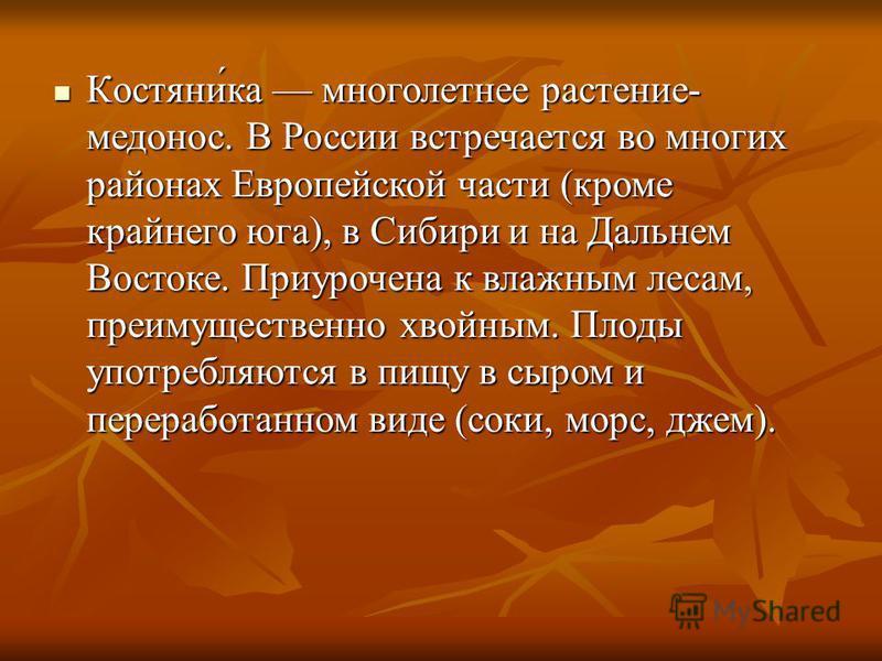 Костяни́ка многолетнее растение- медонос. В России встречается во многих районах Европейской части (кроме крайнего юга), в Сибири и на Дальнем Востоке. Приурочена к влажным лесам, преимущественно хвойным. Плоды употребляются в пищу в сыром и перерабо