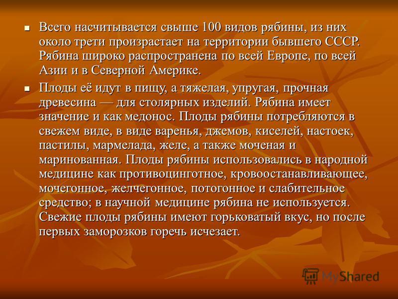 Всего насчитывается свыше 100 видов рябины, из них около трети произрастает на территории бывшего СССР. Рябина широко распространена по всей Европе, по всей Азии и в Северной Америке. Всего насчитывается свыше 100 видов рябины, из них около трети про