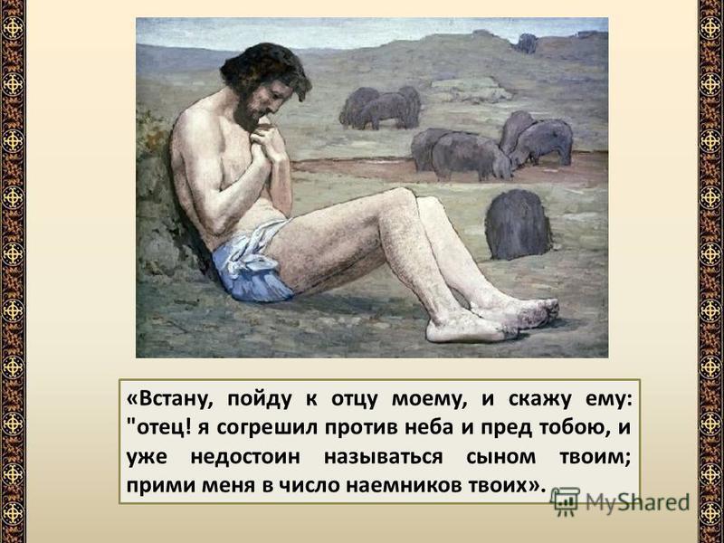 Тогда пришедши в себя, он вспомнил об отце, раскаялся в поступке своем и подумал: «сколько наемников (работников) у отца моего едят хлеб с избытком, а я умираю с голода!»