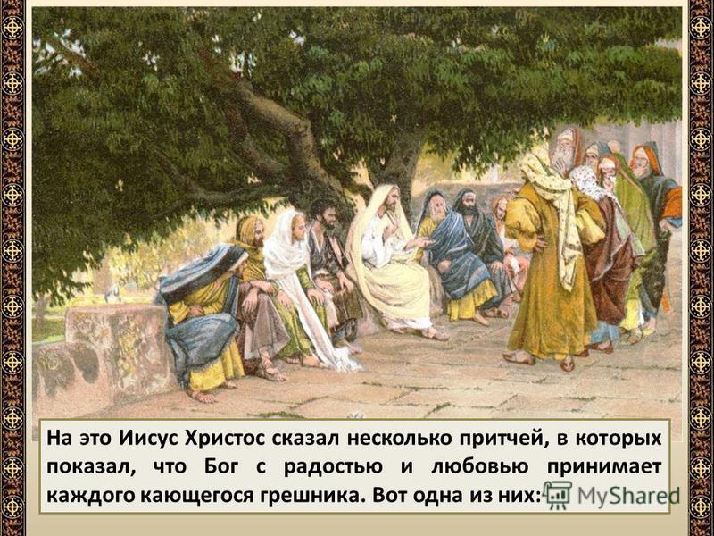 Гордые фарисеи и книжники, учители еврейского народа, роптали за это на Иисуса Христа и говорили: Он принимает грешников и ест с ними. К Иисусу Христу приходили мытари и грешники, чтобы слушать Его.