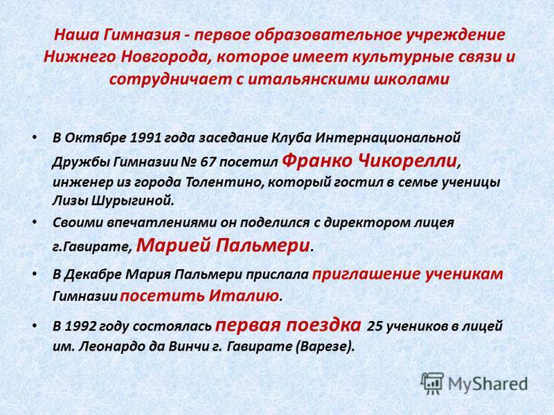 Наша Гимназия - первое образовательное учреждение Нижнего Новгорода, которое имеет культурные связи и сотрудничает с итальянскими школами В Октябре 1991 года заседание Клуба Интернациональной Дружбы Гимназии 67 посетил Франко Чикорелли, инженер из го