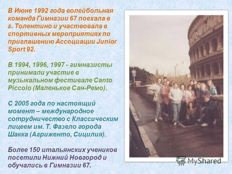В Июне 1992 года волейбольная команда Гимназии 67 поехала в г. Толентино и участвовала в спортивных мероприятиях по приглашению Ассоциации Junior Sport 92. В 1994, 1996, 1997 - гимназисты принимали участие в музыкальном фестивале Canto Piccolo (Мален