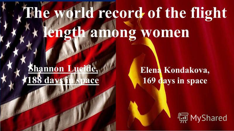 The world record of the flight length among women Shannon Lucide, 188 days in space Elena Kondakova, 169 days in space