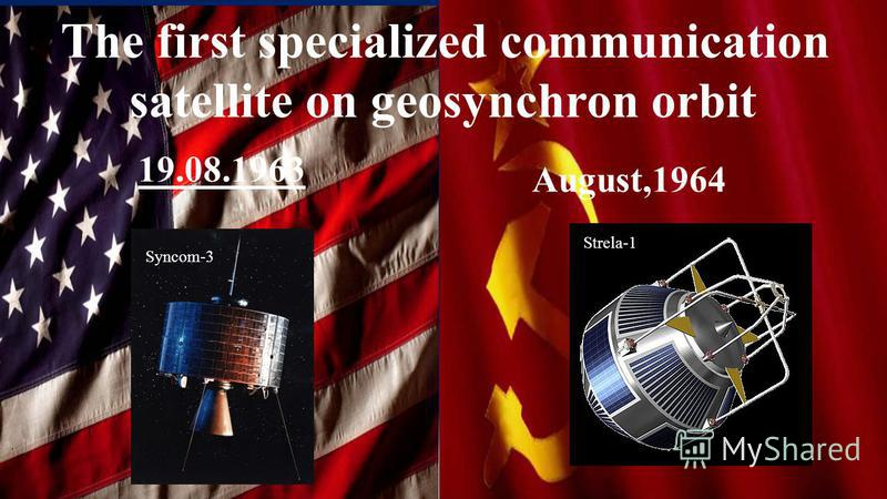 The first specialized communication satellite on geosynchron orbit Strela-1 Syncom-3 19.08.1963 August,1964