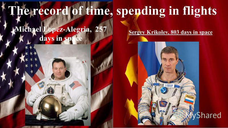 The record of time, spending in flights Sergey Krikolev, 803 days in space Michael Lopez-Alegria, 257 days in space