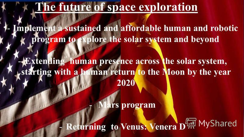 The future of space exploration -Implement a sustained and affordable human and robotic program to explore the solar system and beyond -Extending human presence across the solar system, starting with a human return to the Moon by the year 2020 - Mars