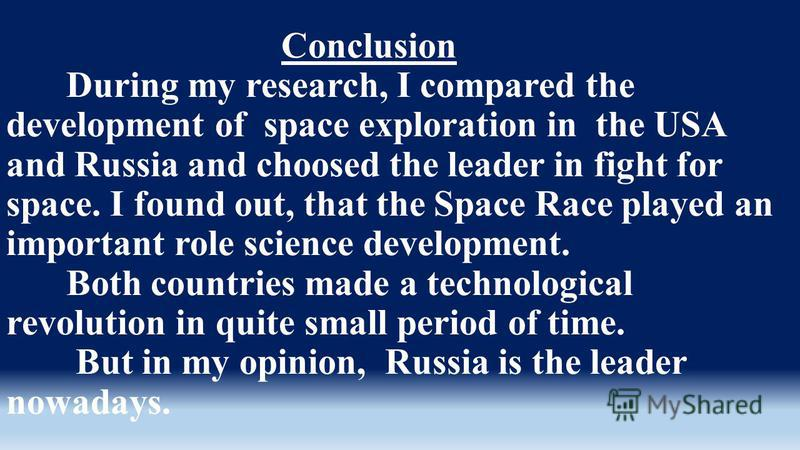 Conclusion During my research, I compared the development of space exploration in the USA and Russia and choosed the leader in fight for space. I found out, that the Space Race played an important role science development. Both countries made a techn