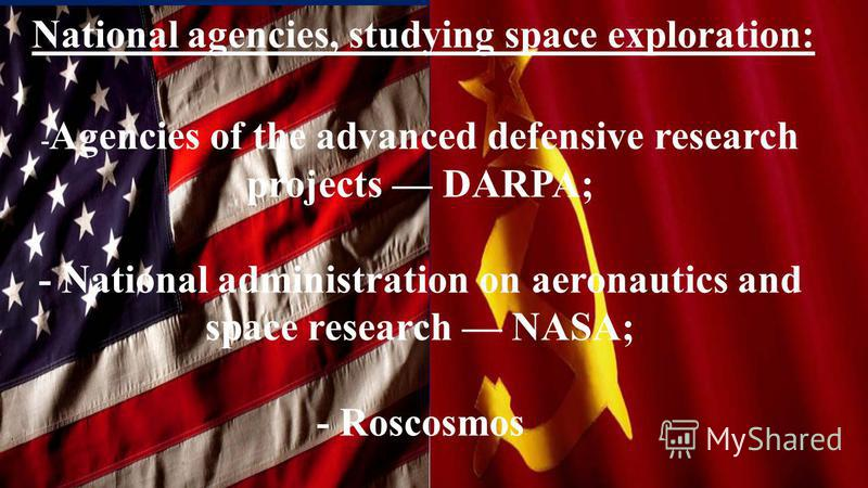 National agencies, studying space exploration: - Agencies of the advanced defensive research projects DARPA; - National administration on aeronautics and space research NASA; - Roscosmos