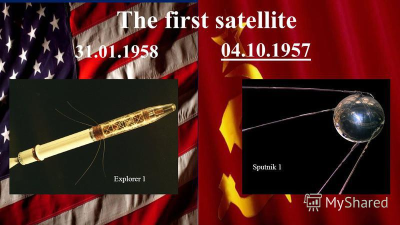 The first satellite 31.01.1958 04.10.1957 Explorer 1 Sputnik 1