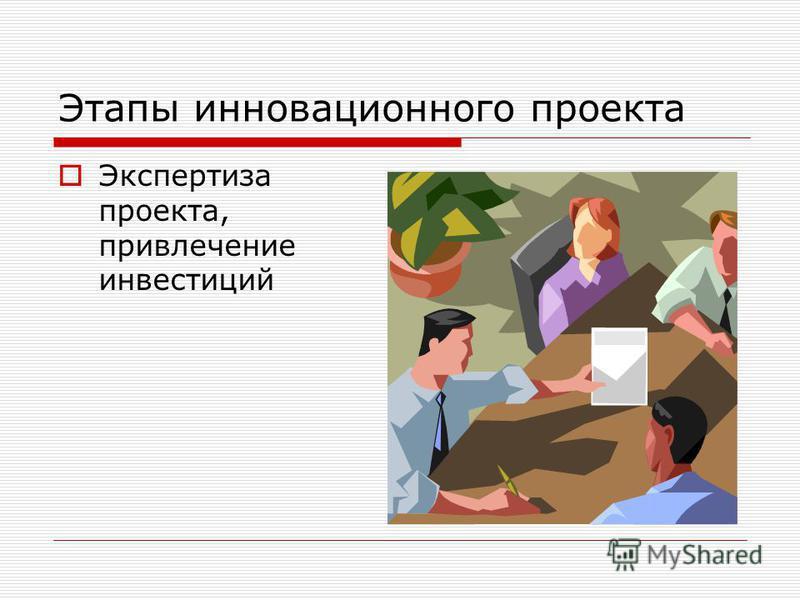 Этапы инновационного проекта Экспертиза проекта, привлечение инвестиций