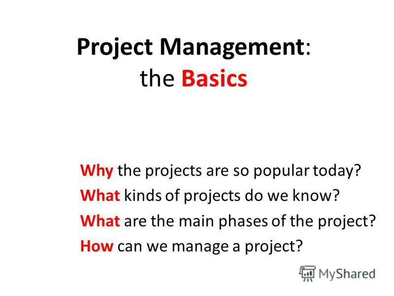 Project Management: the Basics Why the projects are so popular today? What kinds of projects do we know? What are the main phases of the project? How can we manage a project?