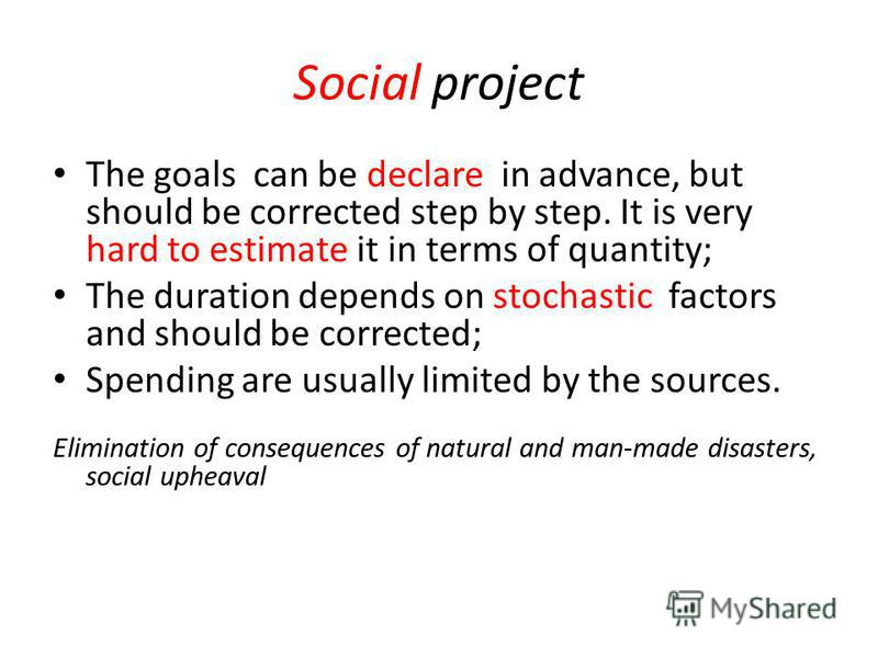 Social project The goals can be declare in advance, but should be corrected step by step. It is very hard to estimate it in terms of quantity; The duration depends on stochastic factors and should be corrected; Spending are usually limited by the sou