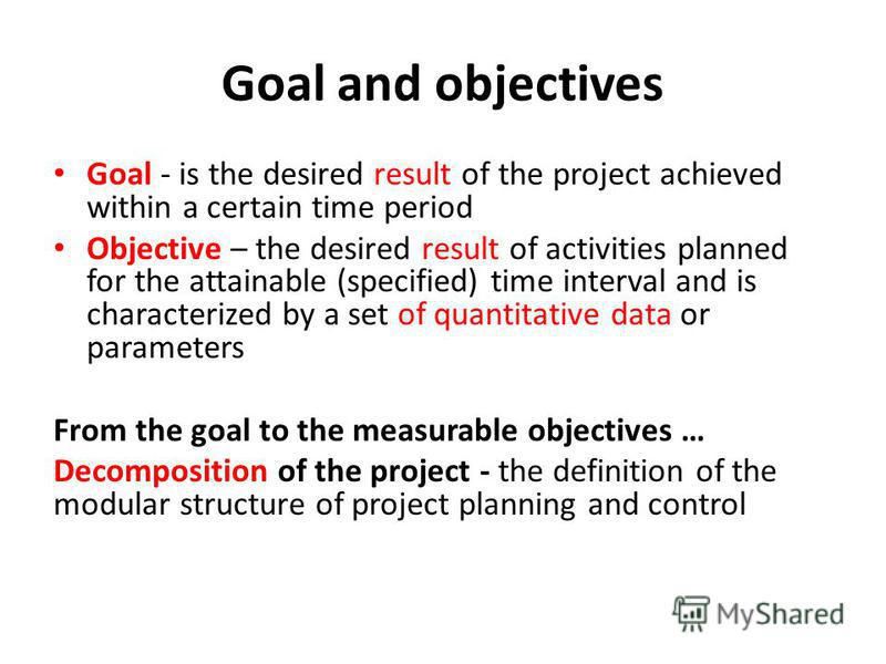 Goal and objectives Goal - is the desired result of the project achieved within a certain time period Objective – the desired result of activities planned for the attainable (specified) time interval and is characterized by a set of quantitative data