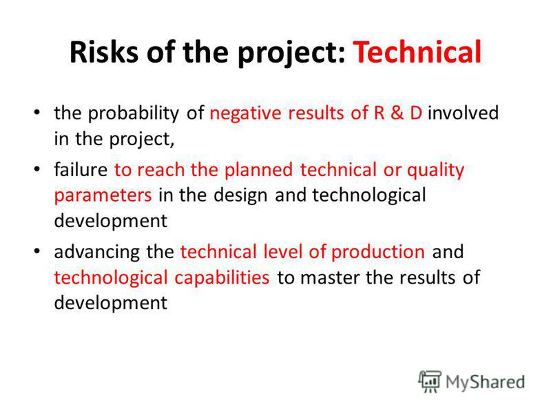 Risks of the project: Technical the probability of negative results of R & D involved in the project, failure to reach the planned technical or quality parameters in the design and technological development advancing the technical level of production