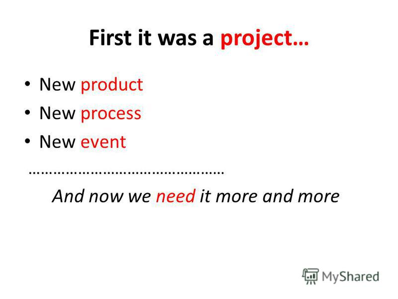 First it was a project… New product New process New event ………………………………………… And now we need it more and more