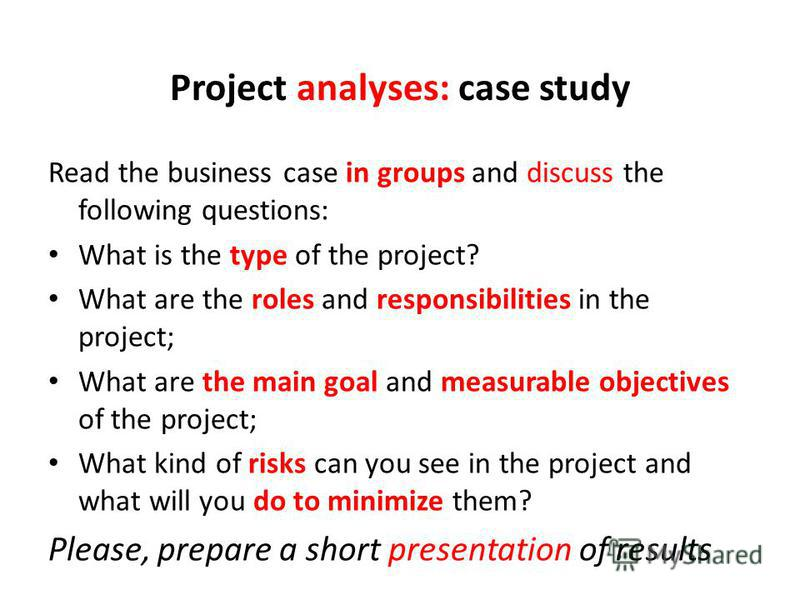 Project analyses: case study Read the business case in groups and discuss the following questions: What is the type of the project? What are the roles and responsibilities in the project; What are the main goal and measurable objectives of the projec