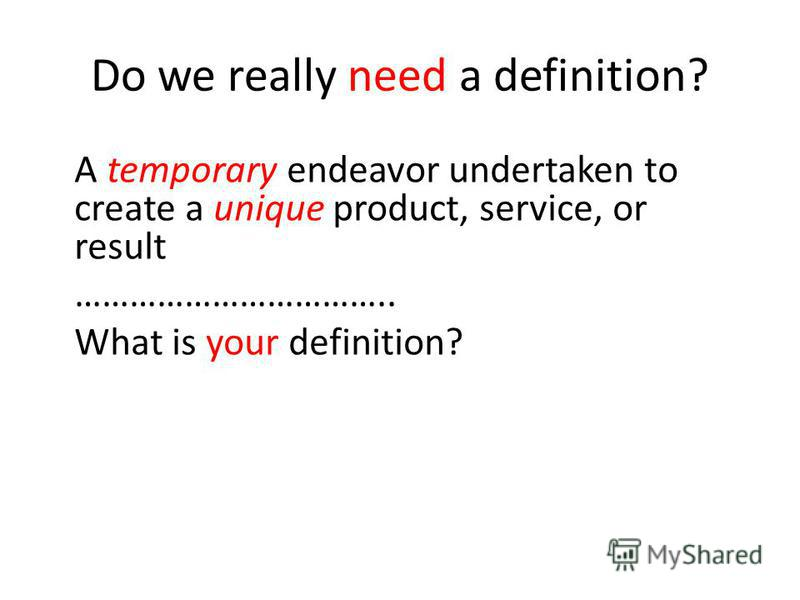 Do we really need a definition? A temporary endeavor undertaken to create a unique product, service, or result …………………………….. What is your definition?