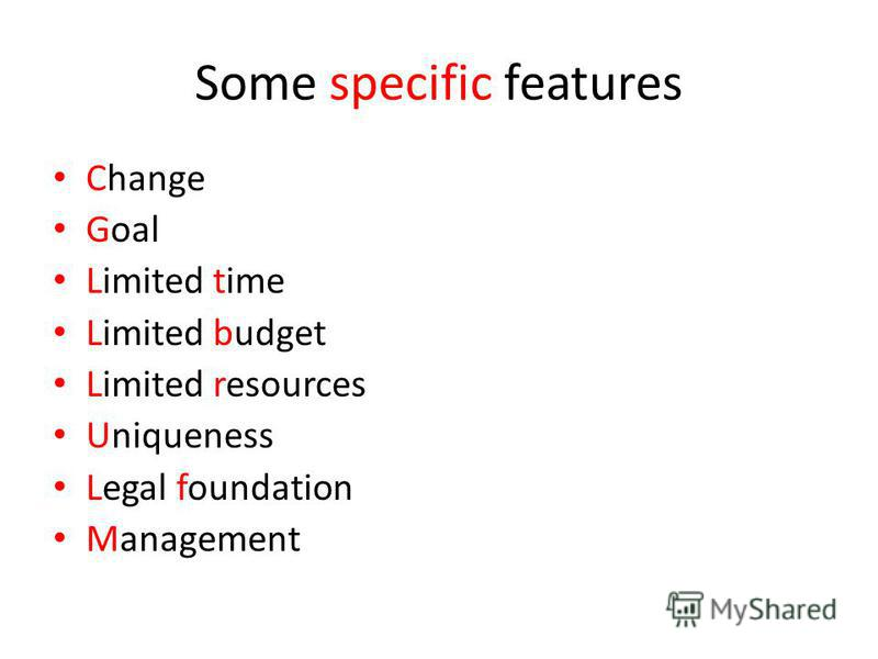 Some specific features Change Goal Limited time Limited budget Limited resources Uniqueness Legal foundation Management