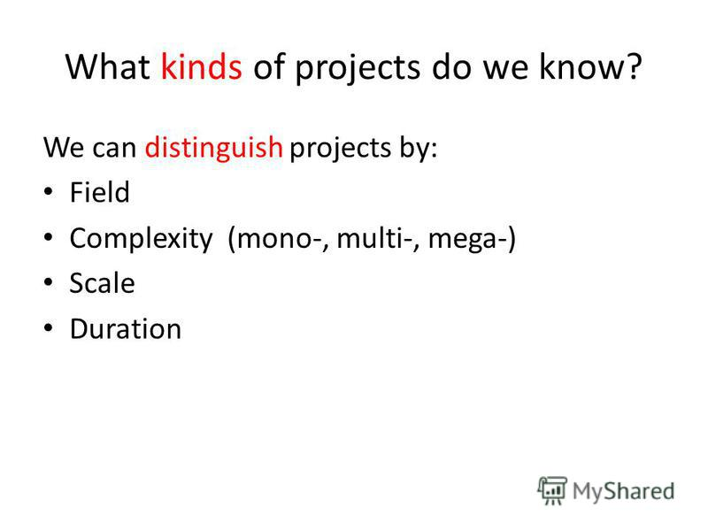 What kinds of projects do we know? We can distinguish projects by: Field Complexity (mono-, multi-, mega-) Scale Duration
