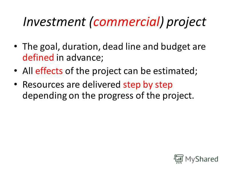 Investment (commercial) project The goal, duration, dead line and budget are defined in advance; All effects of the project can be estimated; Resources are delivered step by step depending on the progress of the project.