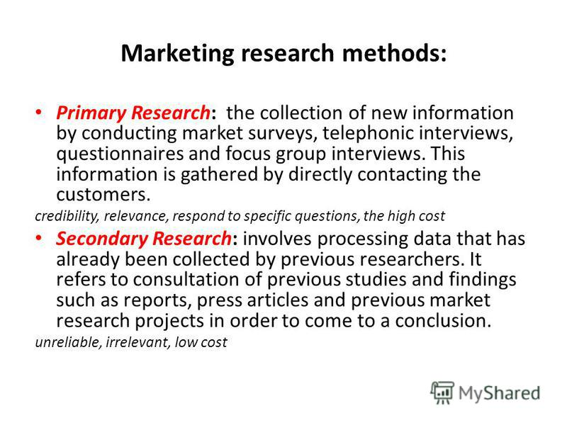 Marketing research methods: Primary Research: the collection of new information by conducting market surveys, telephonic interviews, questionnaires and focus group interviews. This information is gathered by directly contacting the customers. credibi